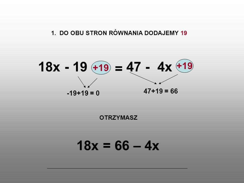 66 - 4x 2.DO OBU STRON RÓWNANIA DODAJEMY 4x 18x +4x = 18x+4x = 22x-4x+4x = 0 OTRZYMASZ 22x = 66 3.
