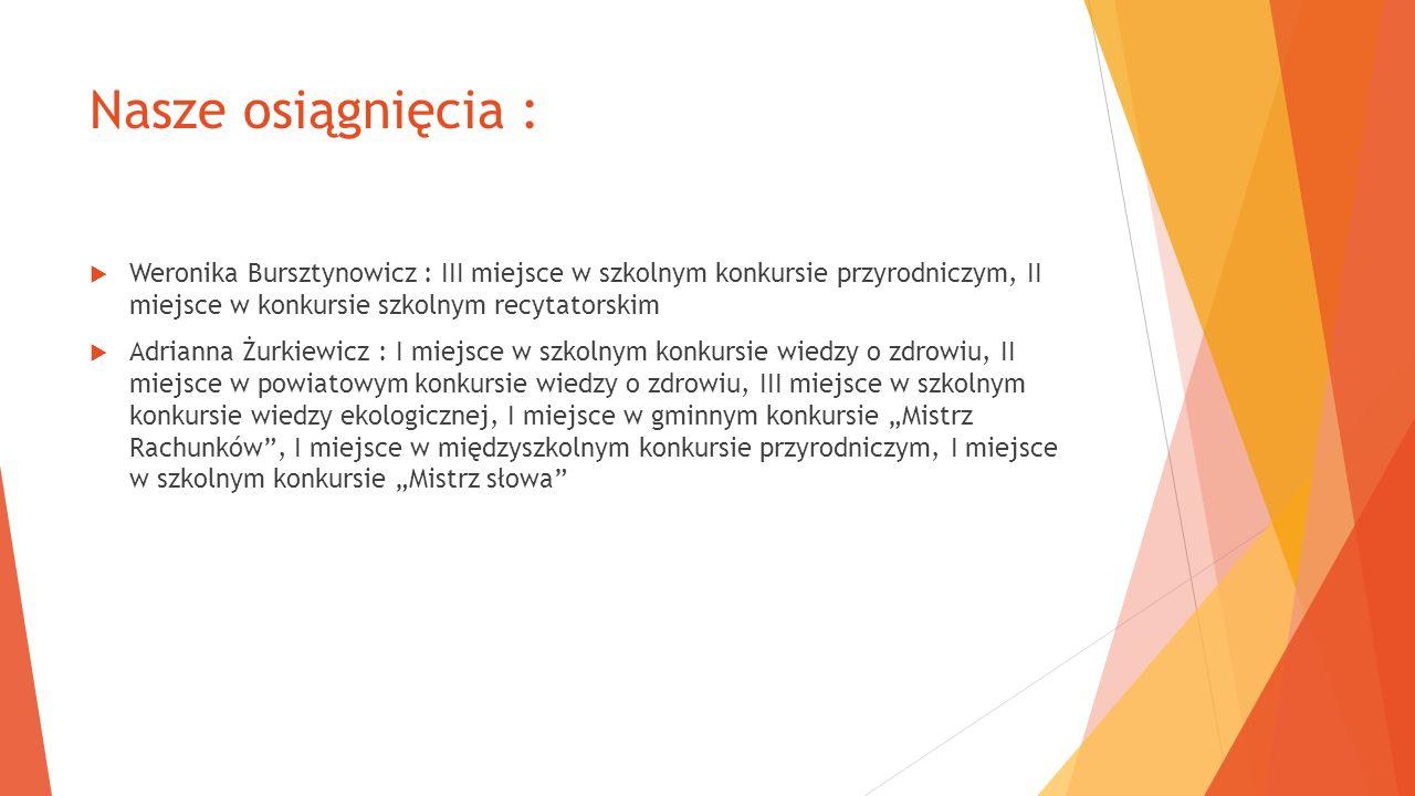 Nasze osiągnięcia : Weronika Bursztynowicz : III miejsce w szkolnym konkursie przyrodniczym, II miejsce w konkursie szkolnym recytatorskim Adrianna Żu