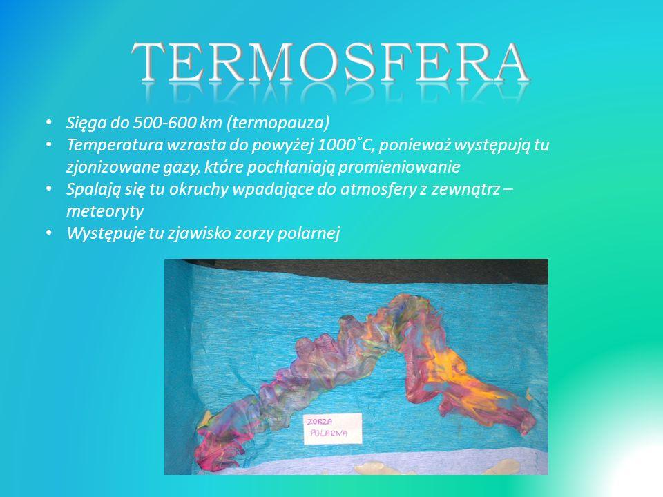 Sięga do 500-600 km (termopauza) Temperatura wzrasta do powyżej 1000˚C, ponieważ występują tu zjonizowane gazy, które pochłaniają promieniowanie Spalają się tu okruchy wpadające do atmosfery z zewnątrz – meteoryty Występuje tu zjawisko zorzy polarnej