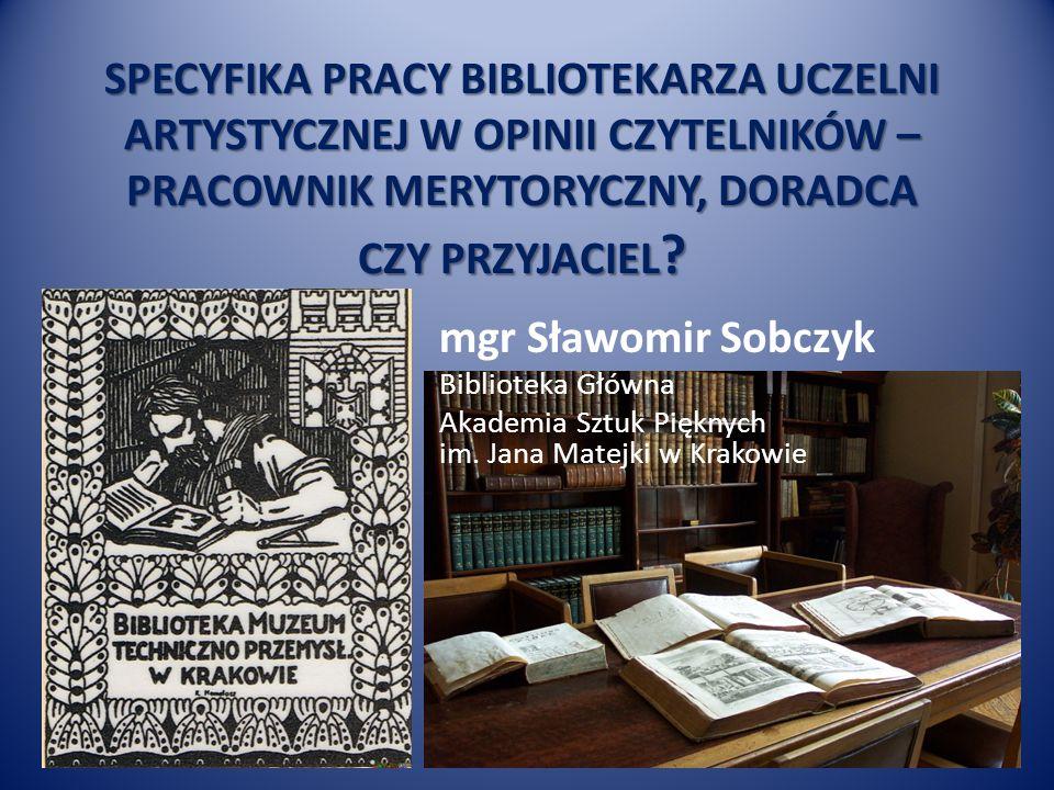 SPECYFIKA PRACY BIBLIOTEKARZA UCZELNI ARTYSTYCZNEJ W OPINII CZYTELNIKÓW – PRACOWNIK MERYTORYCZNY, DORADCA CZY PRZYJACIEL .