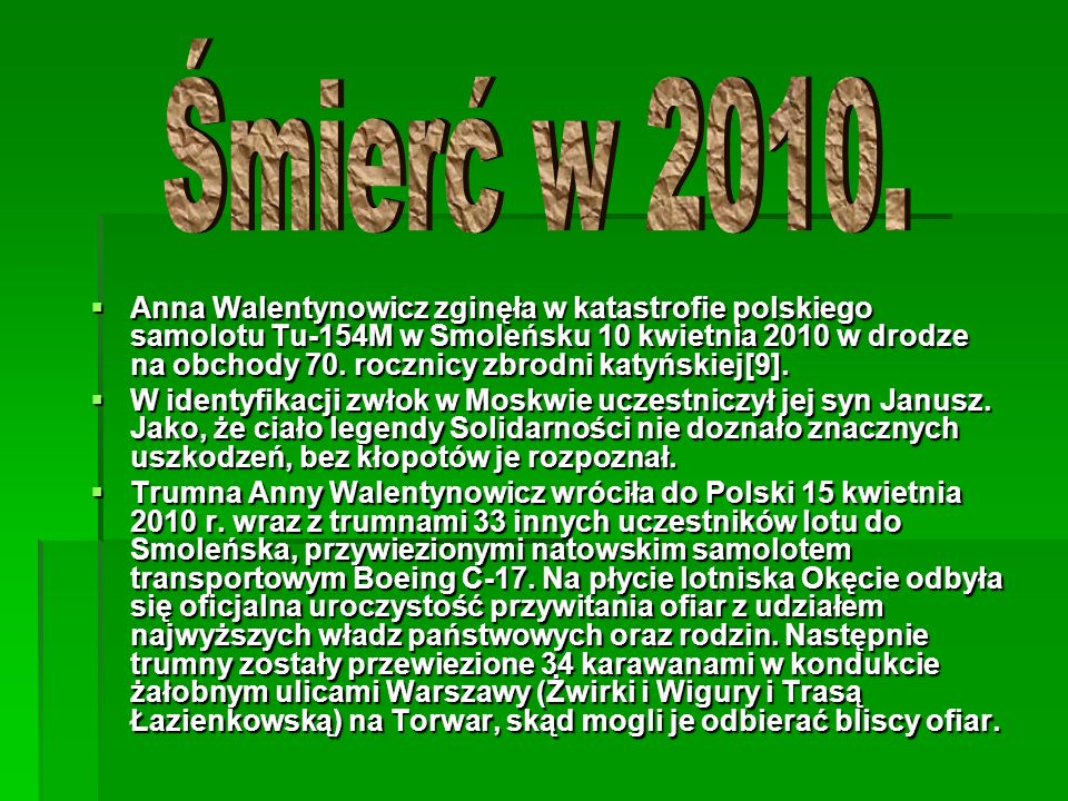 Anna Walentynowicz zginęła w katastrofie polskiego samolotu Tu-154M w Smoleńsku 10 kwietnia 2010 w drodze na obchody 70. rocznicy zbrodni katyńskiej[9