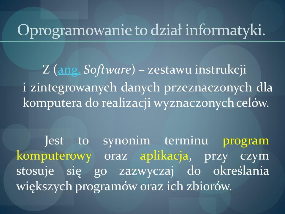 Oprogramowanie to dział informatyki. Z (ang. Software) – zestawu instrukcjiang. i zintegrowanych danych przeznaczonych dla komputera do realizacji wyz