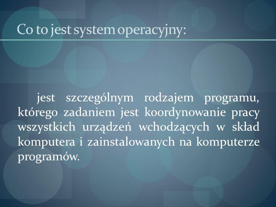Co to jest system operacyjny: jest szczególnym rodzajem programu, którego zadaniem jest koordynowanie pracy wszystkich urządzeń wchodzących w skład ko