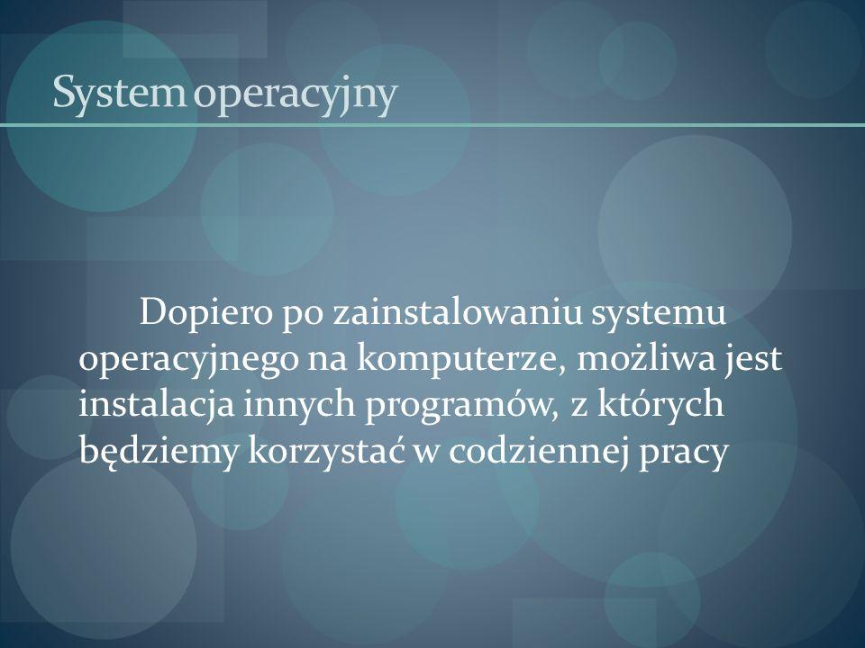 System operacyjny Dopiero po zainstalowaniu systemu operacyjnego na komputerze, możliwa jest instalacja innych programów, z których będziemy korzystać
