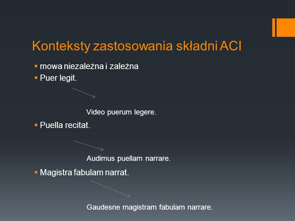 Konteksty zastosowania składni ACI mowa niezależna i zależna Puer legit. Puella recitat. Magistra fabulam narrat. Video puerum legere. Audimus puellam