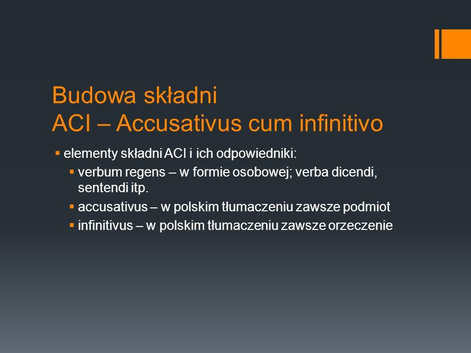 Budowa składni ACI – Accusativus cum infinitivo elementy składni ACI i ich odpowiedniki: verbum regens – w formie osobowej; verba dicendi, sentendi it