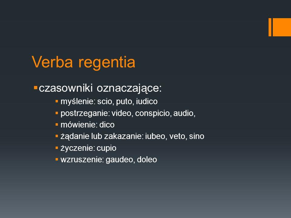 Verba regentia czasowniki oznaczające: myślenie: scio, puto, iudico postrzeganie: video, conspicio, audio, mówienie: dico żądanie lub zakazanie: iubeo