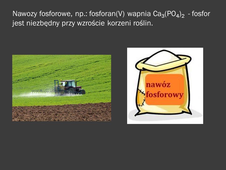 Nawozy fosforowe, np.: fosforan(V) wapnia Ca 3 (PO 4 ) 2 - fosfor jest niezbędny przy wzroście korzeni roślin.