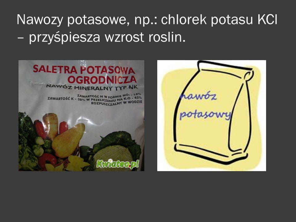 Nawozy potasowe, np.: chlorek potasu KCl – przyśpiesza wzrost roslin.