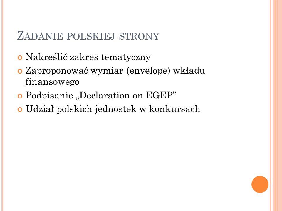 Nakreślić zakres tematyczny Zaproponować wymiar (envelope) wkładu finansowego Podpisanie Declaration on EGEP Udział polskich jednostek w konkursach Z ADANIE POLSKIEJ STRONY