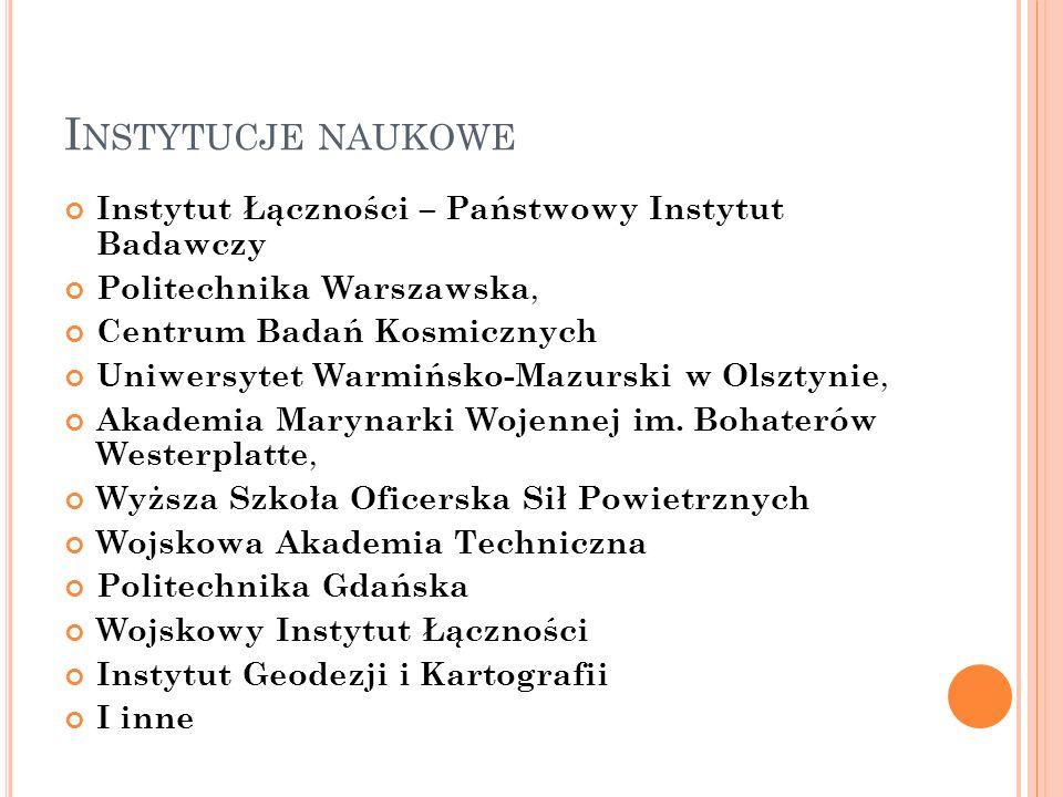 I NSTYTUCJE NAUKOWE Instytut Łączności – Państwowy Instytut Badawczy Politechnika Warszawska, Centrum Badań Kosmicznych Uniwersytet Warmińsko-Mazurski