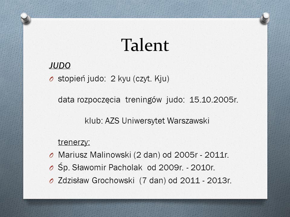 Talent JUDO O stopień judo: 2 kyu (czyt. Kju) data rozpoczęcia treningów judo: 15.10.2005r. klub: AZS Uniwersytet Warszawski trenerzy: O Mariusz Malin