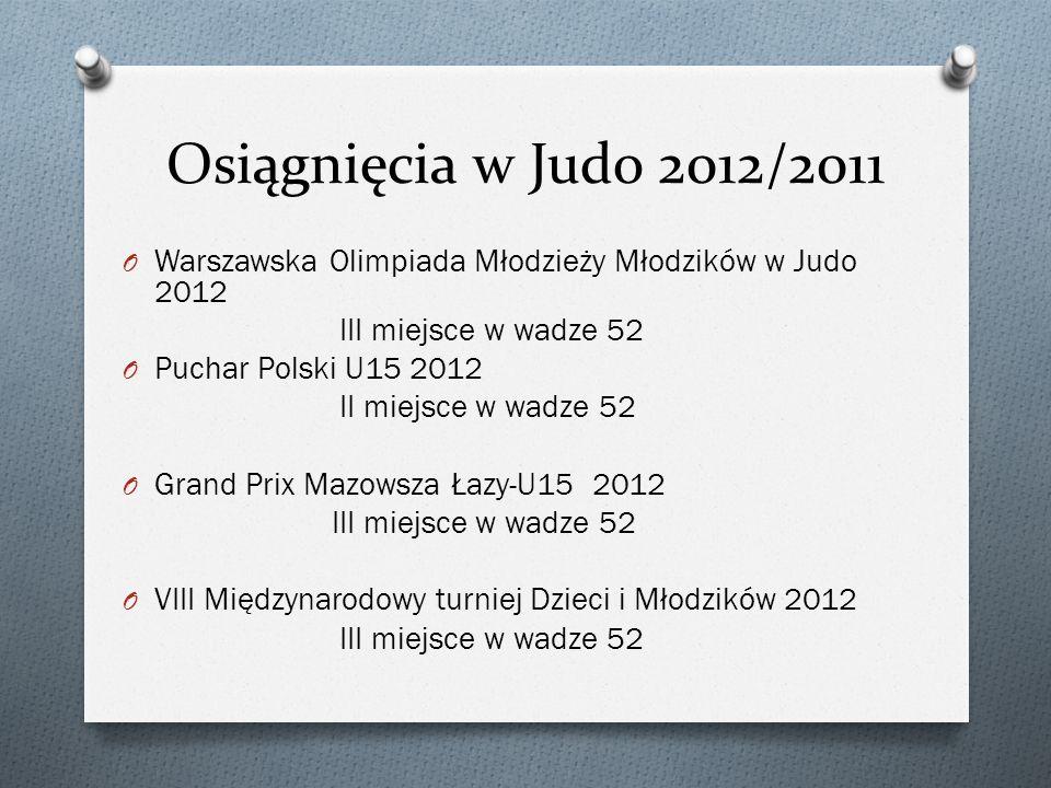 Osiągnięcia w Judo 2012/2011 O Warszawska Olimpiada Młodzieży Młodzików w Judo 2012 III miejsce w wadze 52 O Puchar Polski U15 2012 II miejsce w wadze