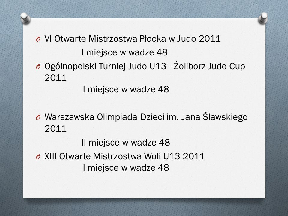 O VI Otwarte Mistrzostwa Płocka w Judo 2011 I miejsce w wadze 48 O Ogólnopolski Turniej Judo U13 - Żoliborz Judo Cup 2011 I miejsce w wadze 48 O Warsz