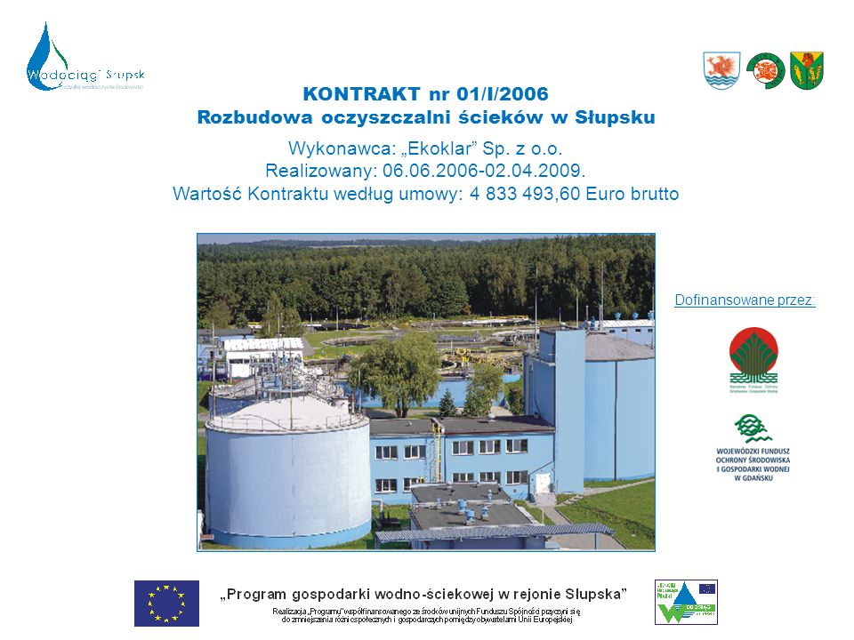 KONTRAKT nr 01/I/2006 Rozbudowa oczyszczalni ścieków w Słupsku Wykonawca: Ekoklar Sp. z o.o. Realizowany: 06.06.2006-02.04.2009. Wartość Kontraktu wed