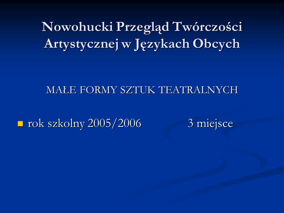 Nowohucki Przegląd Twórczości Artystycznej w Językach Obcych MAŁE FORMY SZTUK TEATRALNYCH rok szkolny 2005/20063 miejsce rok szkolny 2005/20063 miejsce