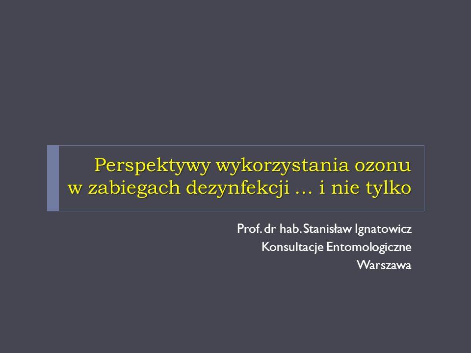 Perspektywy wykorzystania ozonu w zabiegach dezynfekcji … i nie tylko Prof. dr hab. Stanisław Ignatowicz Konsultacje Entomologiczne Warszawa