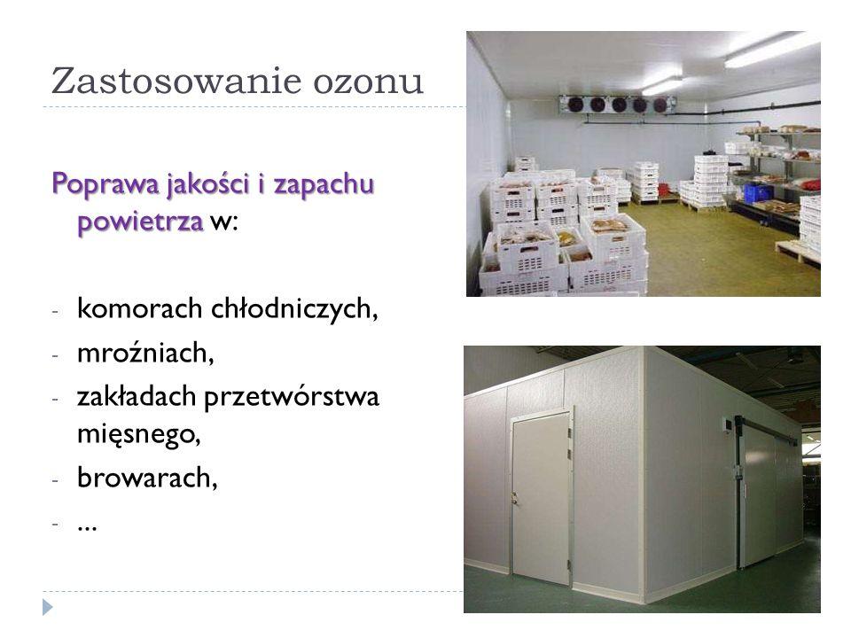 Zastosowanie ozonu Poprawa jakości i zapachu powietrza Poprawa jakości i zapachu powietrza w: - komorach chłodniczych, - mroźniach, - zakładach przetw