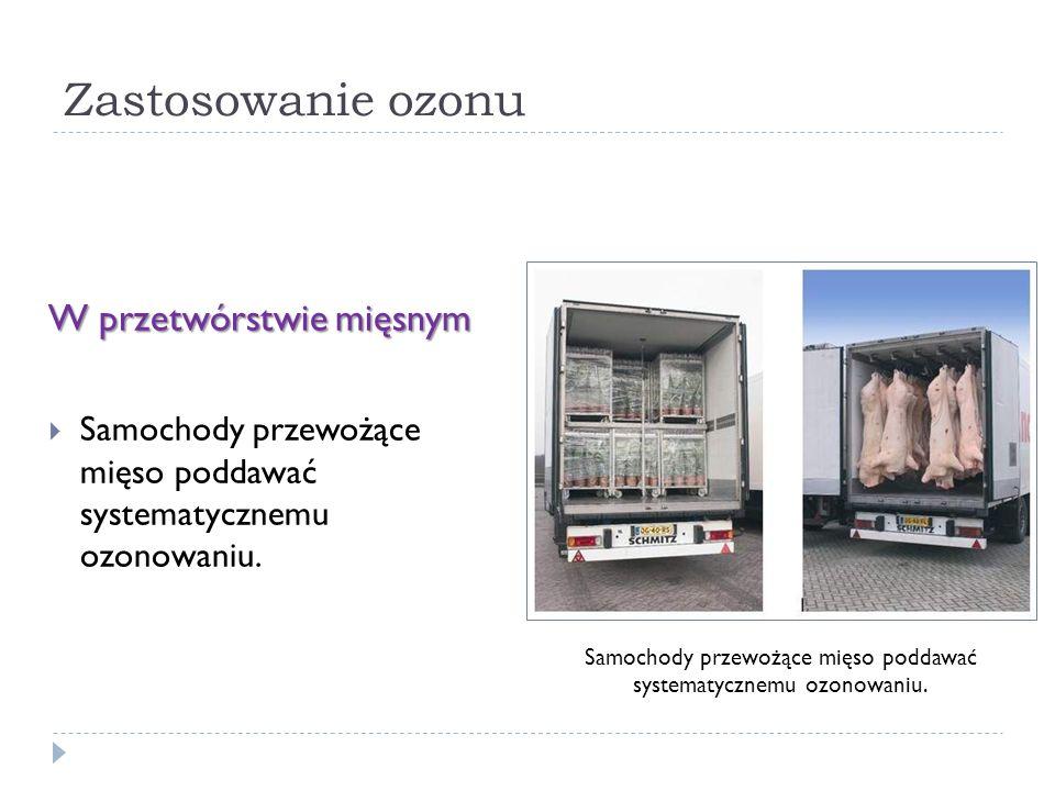 Zastosowanie ozonu W przetwórstwie mięsnym Samochody przewożące mięso poddawać systematycznemu ozonowaniu.