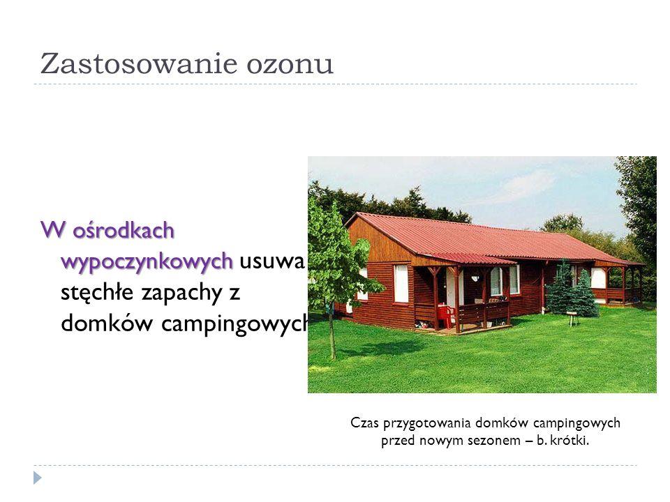 Zastosowanie ozonu W ośrodkach wypoczynkowych W ośrodkach wypoczynkowych usuwa stęchłe zapachy z domków campingowych. Czas przygotowania domków campin