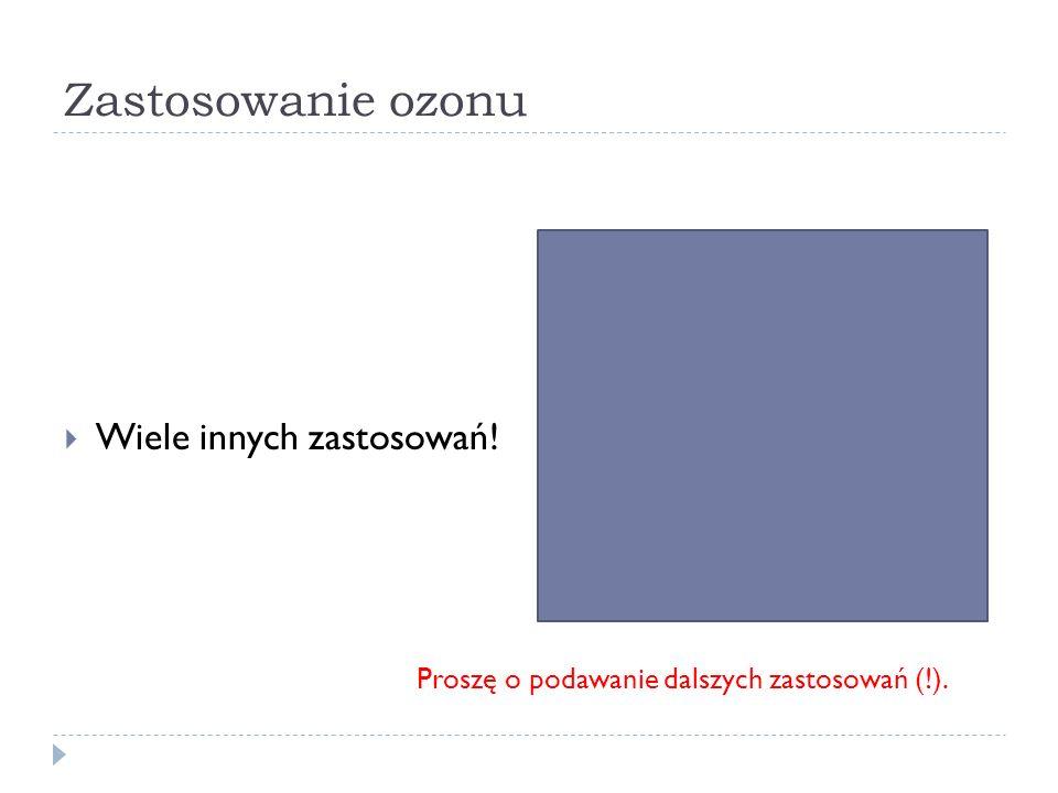 Zastosowanie ozonu Wiele innych zastosowań! Proszę o podawanie dalszych zastosowań (!).