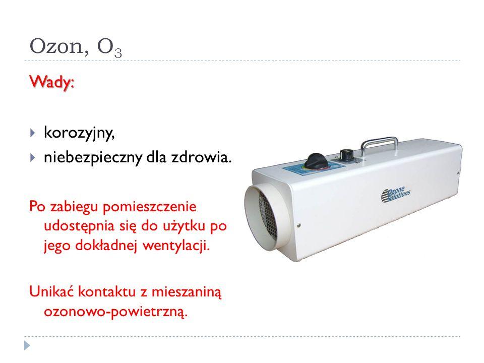 Ozon, O 3 Wady: korozyjny, niebezpieczny dla zdrowia. Po zabiegu pomieszczenie udostępnia się do użytku po jego dokładnej wentylacji. Unikać kontaktu