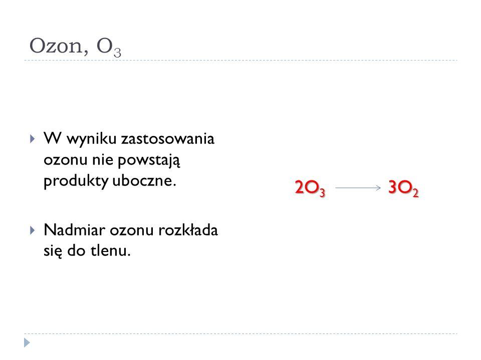 Ozon, O 3 W wyniku zastosowania ozonu nie powstają produkty uboczne. Nadmiar ozonu rozkłada się do tlenu. 2O 3 3O 2