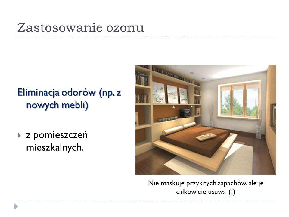 Zastosowanie ozonu Eliminacja odorów (np. z nowych mebli) z pomieszczeń mieszkalnych. Nie maskuje przykrych zapachów, ale je całkowicie usuwa (!)