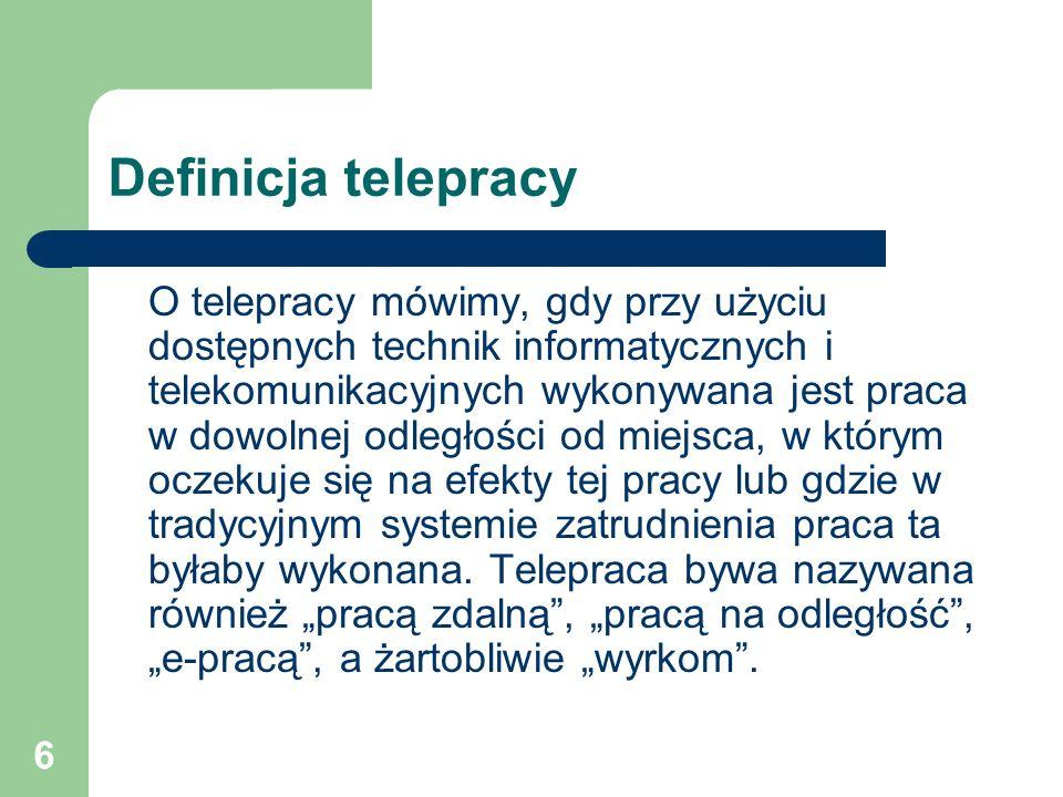 6 Definicja telepracy O telepracy mówimy, gdy przy użyciu dostępnych technik informatycznych i telekomunikacyjnych wykonywana jest praca w dowolnej odległości od miejsca, w którym oczekuje się na efekty tej pracy lub gdzie w tradycyjnym systemie zatrudnienia praca ta byłaby wykonana.