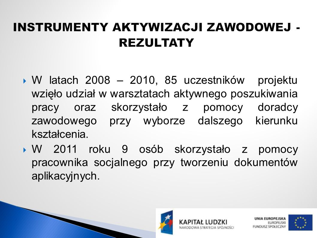 W latach 2008 – 2010, 85 uczestników projektu wzięło udział w warsztatach aktywnego poszukiwania pracy oraz skorzystało z pomocy doradcy zawodowego przy wyborze dalszego kierunku kształcenia.