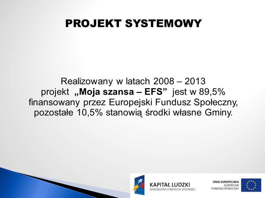 PROJEKT SYSTEMOWY Realizowany w latach 2008 – 2013 projekt Moja szansa – EFS jest w 89,5% finansowany przez Europejski Fundusz Społeczny, pozostałe 10,5% stanowią środki własne Gminy.