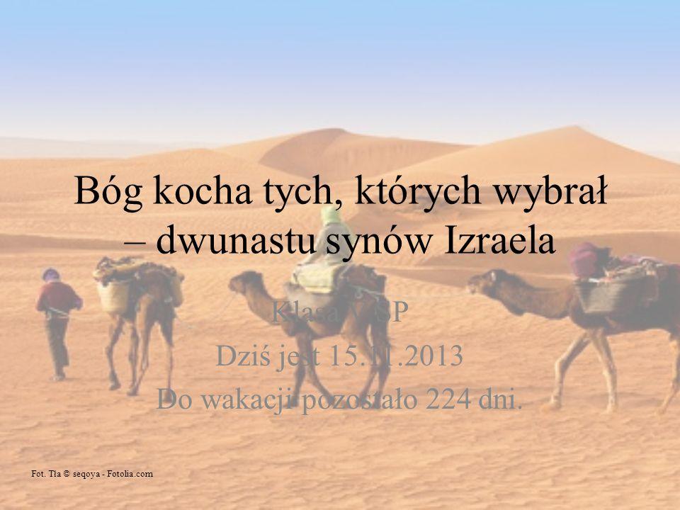 Bóg kocha tych, których wybrał – dwunastu synów Izraela Klasa V SP Dziś jest 15.11.2013 Do wakacji pozostało 224 dni. Fot. Tła © seqoya - Fotolia.com