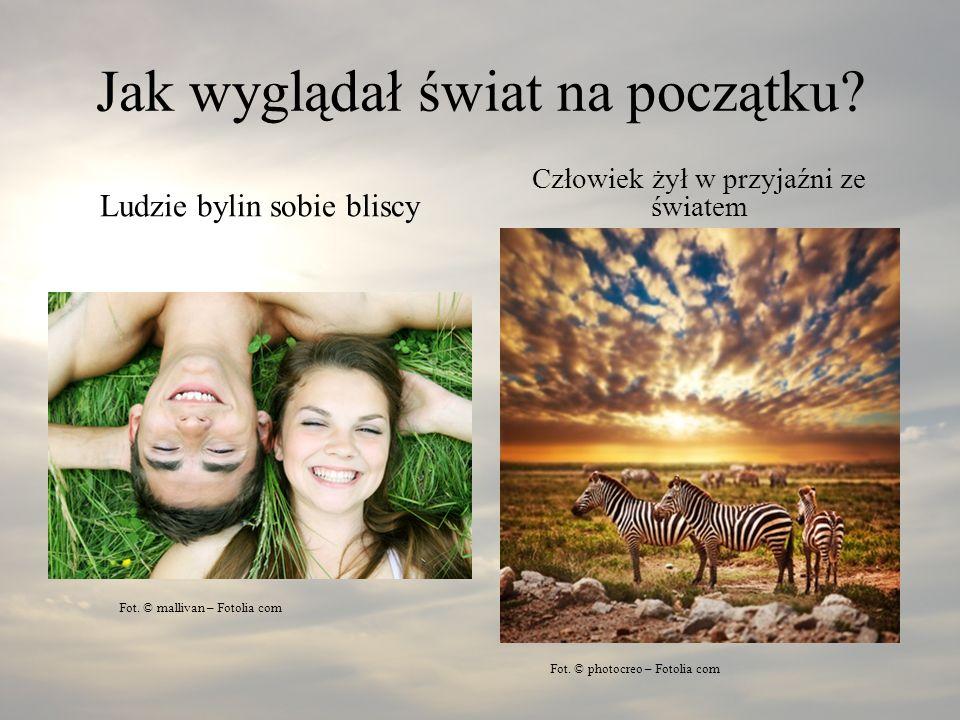 Jak wyglądał świat na początku? Ludzie bylin sobie bliscy Człowiek żył w przyjaźni ze światem Fot. © photocreo – Fotolia com Fot. © mallivan – Fotolia
