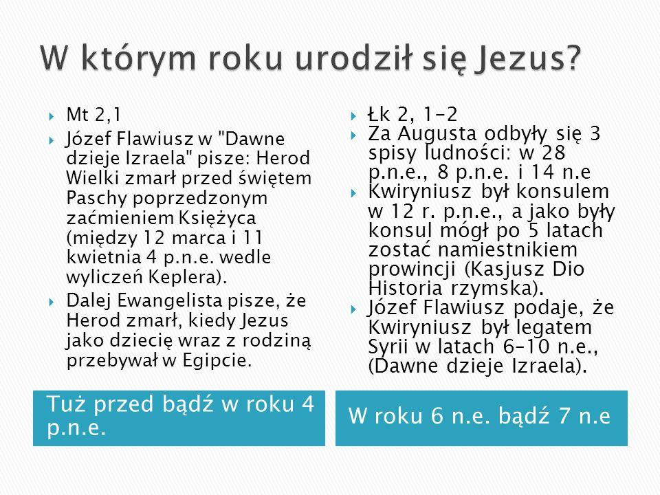 Tuż przed bądź w roku 4 p.n.e. W roku 6 n.e. bądź 7 n.e Mt 2,1 Józef Flawiusz w