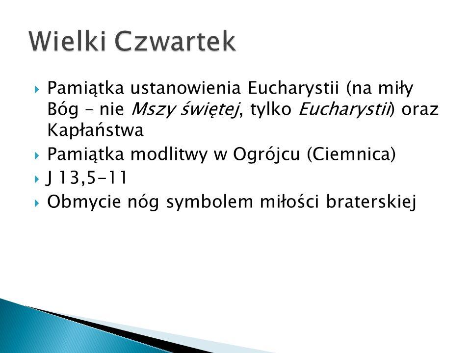 Pamiątka ustanowienia Eucharystii (na miły Bóg – nie Mszy świętej, tylko Eucharystii) oraz Kapłaństwa Pamiątka modlitwy w Ogrójcu (Ciemnica) J 13,5-11