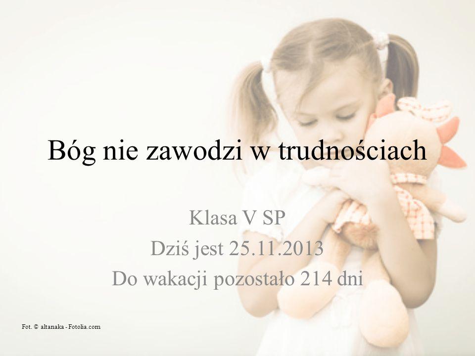 Bóg nie zawodzi w trudnościach Klasa V SP Dziś jest 25.11.2013 Do wakacji pozostało 214 dni Fot. © altanaka - Fotolia.com