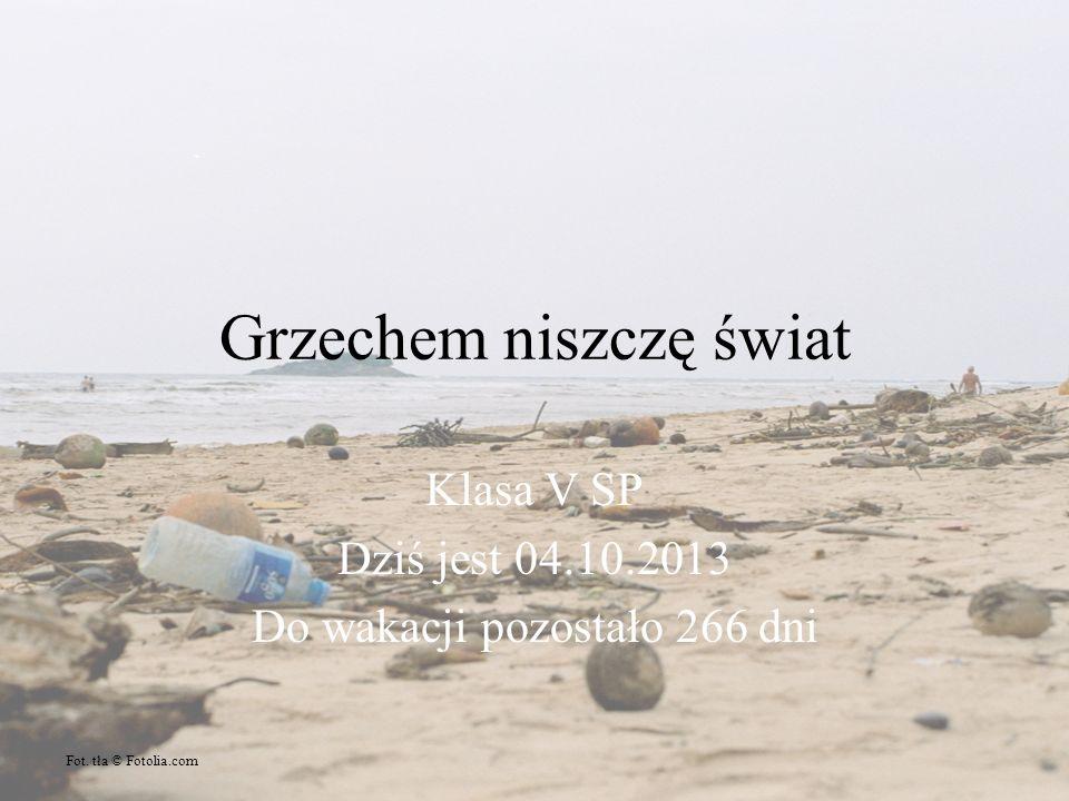 Grzechem niszczę świat Klasa V SP Dziś jest 04.10.2013 Do wakacji pozostało 266 dni Fot.