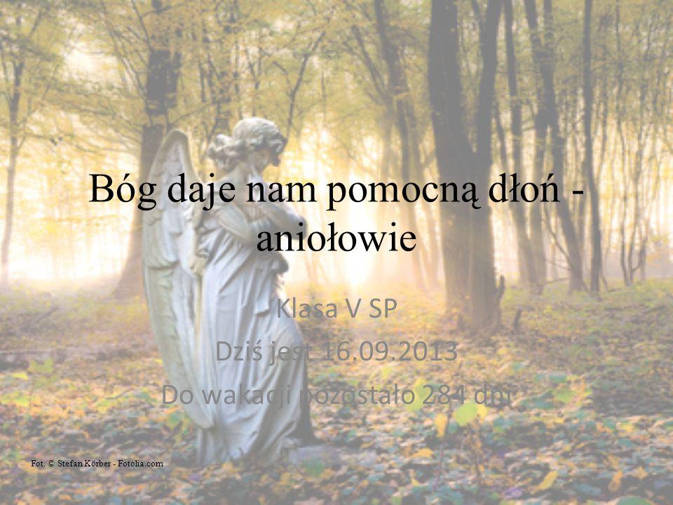Bóg daje nam pomocną dłoń - aniołowie Klasa V SP Dziś jest 16.09.2013 Do wakacji pozostało 284 dni Fot. © Stefan Körber - Fotolia.com