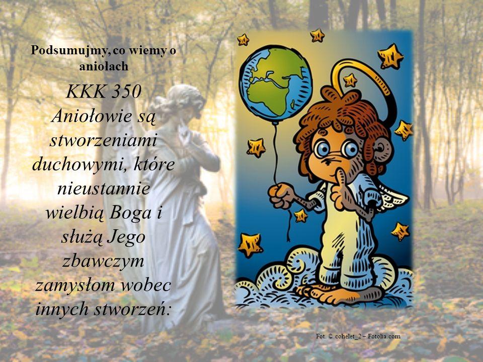 Podsumujmy, co wiemy o aniołach KKK 350 Aniołowie są stworzeniami duchowymi, które nieustannie wielbią Boga i służą Jego zbawczym zamysłom wobec innyc