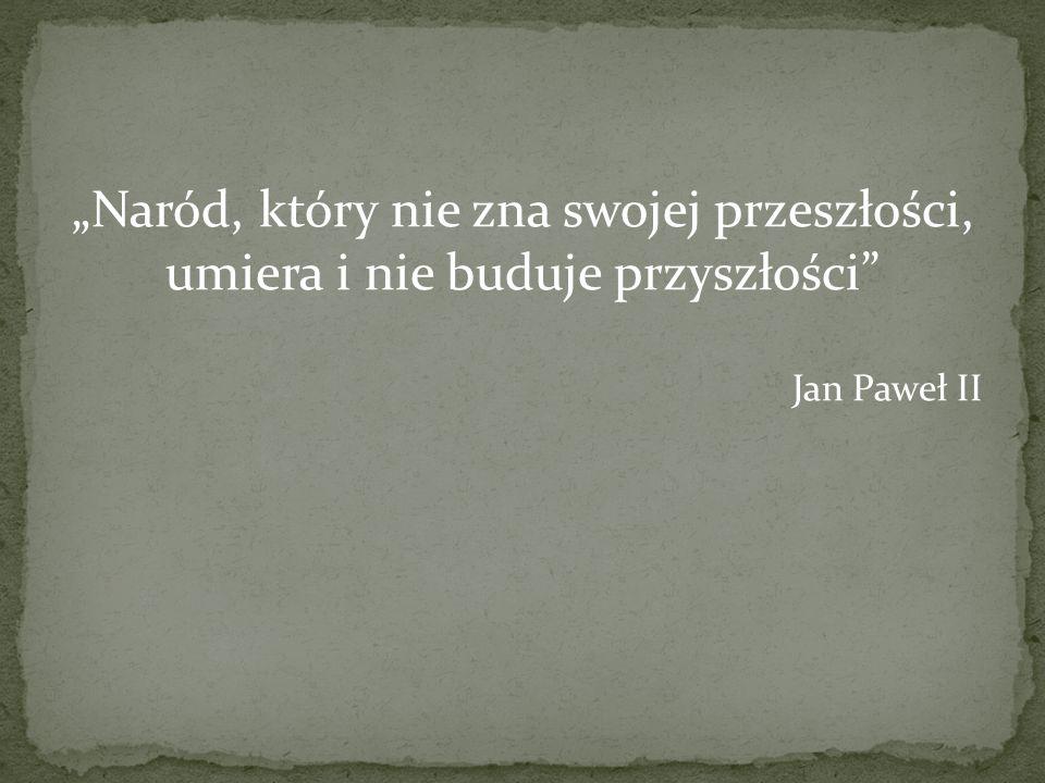 Naród, który nie zna swojej przeszłości, umiera i nie buduje przyszłości Jan Paweł II
