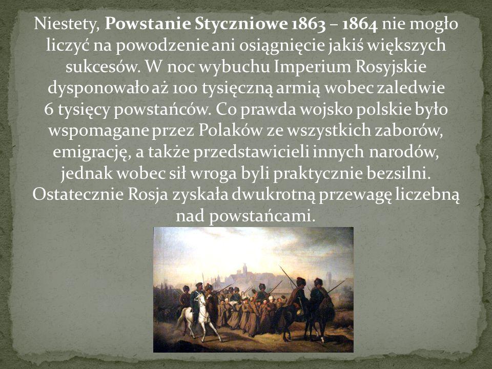 Niestety, Powstanie Styczniowe 1863 – 1864 nie mogło liczyć na powodzenie ani osiągnięcie jakiś większych sukcesów. W noc wybuchu Imperium Rosyjskie d