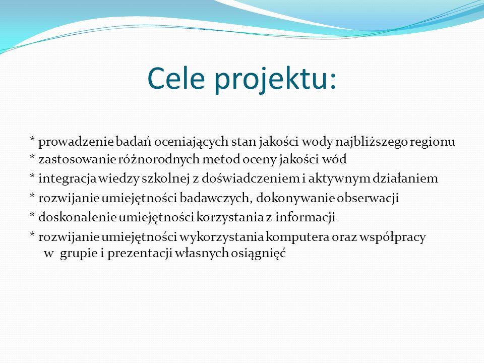 Cele projektu: * prowadzenie badań oceniających stan jakości wody najbliższego regionu * zastosowanie różnorodnych metod oceny jakości wód * integracj