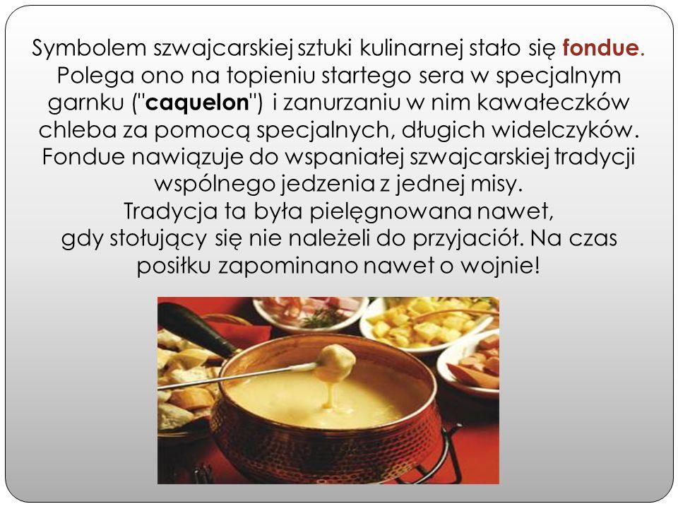Symbolem szwajcarskiej sztuki kulinarnej stało się fondue. Polega ono na topieniu startego sera w specjalnym garnku (
