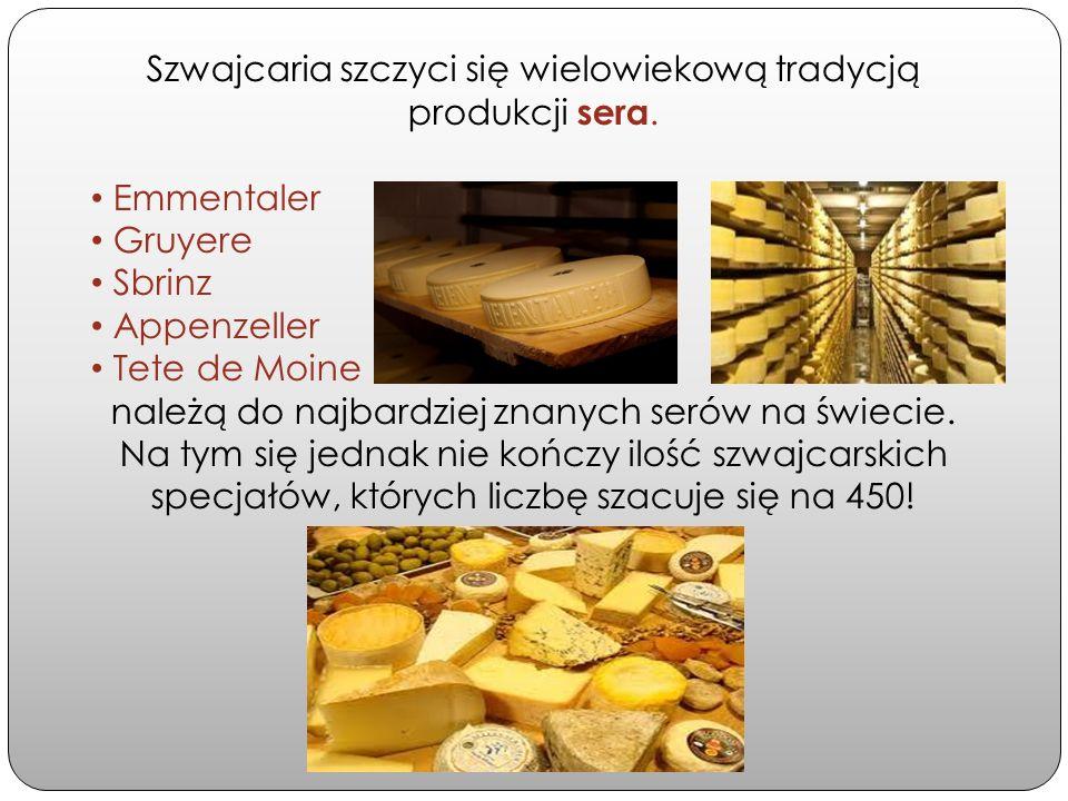 Szwajcaria szczyci się wielowiekową tradycją produkcji sera. Emmentaler Gruyere Sbrinz Appenzeller Tete de Moine należą do najbardziej znanych serów n