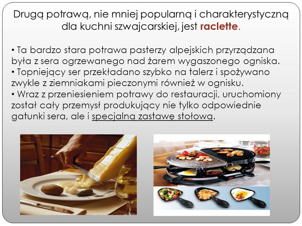 Drugą potrawą, nie mniej popularną i charakterystyczną dla kuchni szwajcarskiej, jest raclette. Ta bardzo stara potrawa pasterzy alpejskich przyrządza