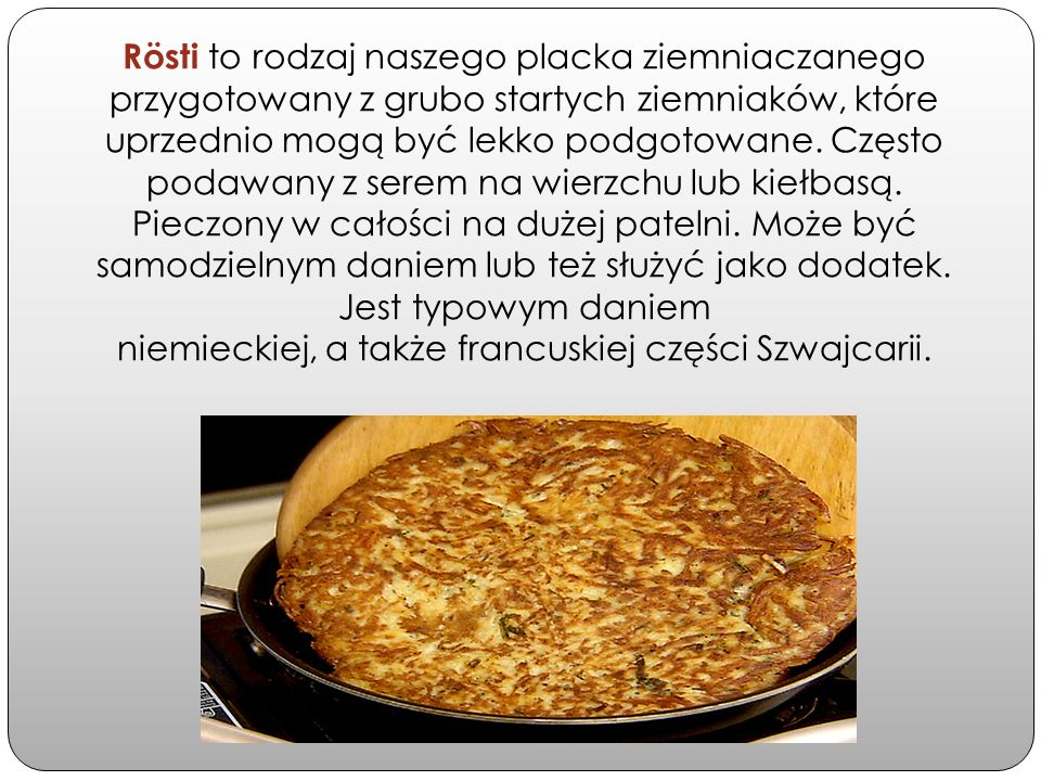 Rösti to rodzaj naszego placka ziemniaczanego przygotowany z grubo startych ziemniaków, które uprzednio mogą być lekko podgotowane. Często podawany z