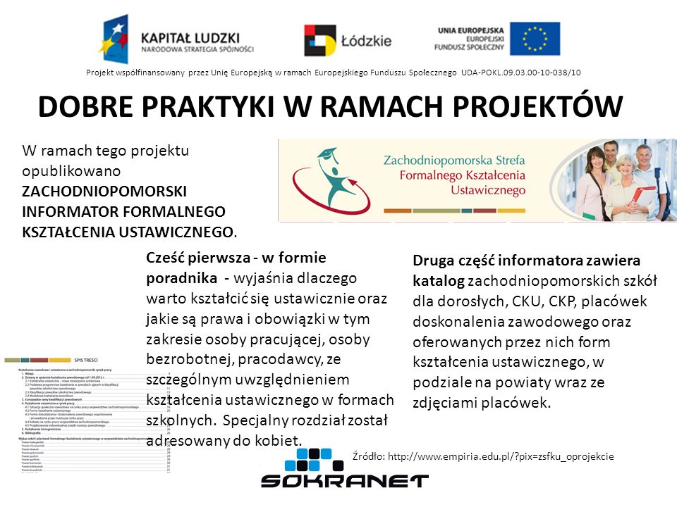 Projekt współfinansowany przez Unię Europejską w ramach Europejskiego Funduszu Społecznego UDA-POKL.09.03.00-10-038/10 DOBRE PRAKTYKI W RAMACH PROJEKTÓW W ramach tego projektu opublikowano ZACHODNIOPOMORSKI INFORMATOR FORMALNEGO KSZTAŁCENIA USTAWICZNEGO.