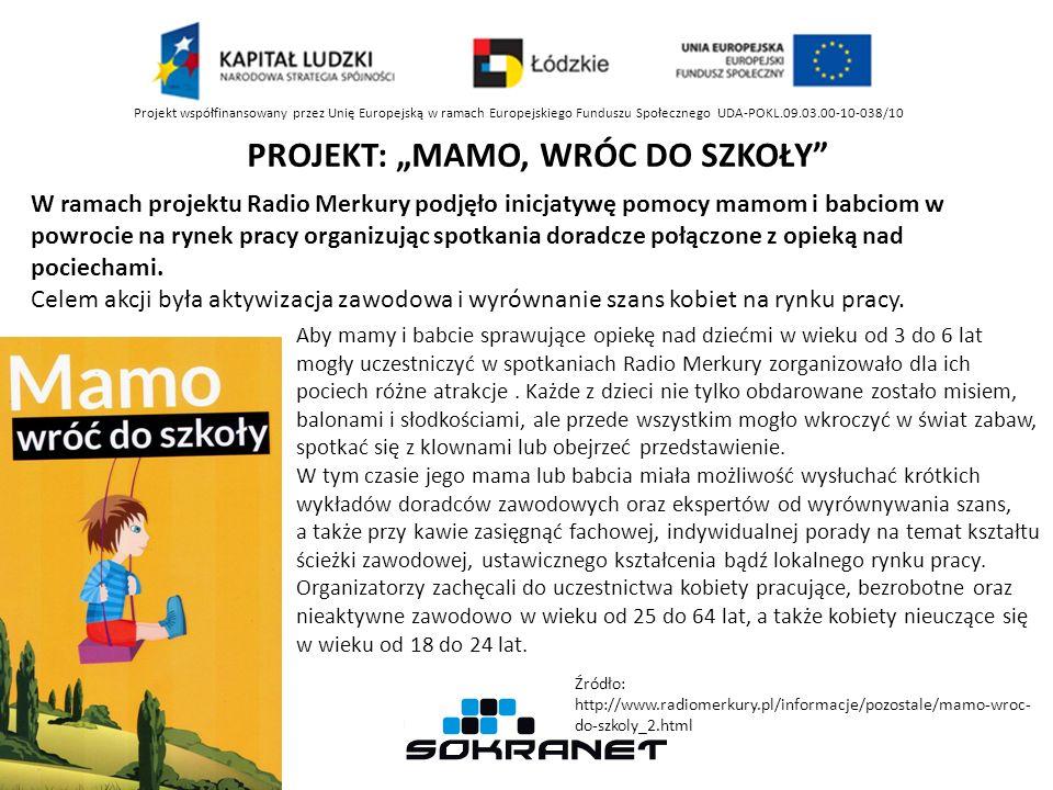 Projekt współfinansowany przez Unię Europejską w ramach Europejskiego Funduszu Społecznego UDA-POKL.09.03.00-10-038/10 PROJEKT: MAMO, WRÓC DO SZKOŁY Aby mamy i babcie sprawujące opiekę nad dziećmi w wieku od 3 do 6 lat mogły uczestniczyć w spotkaniach Radio Merkury zorganizowało dla ich pociech różne atrakcje.