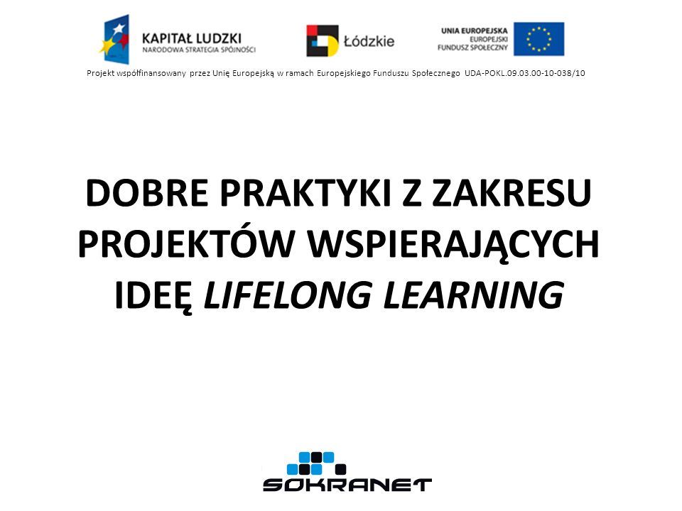 DOBRE PRAKTYKI Z ZAKRESU PROJEKTÓW WSPIERAJĄCYCH IDEĘ LIFELONG LEARNING Projekt współfinansowany przez Unię Europejską w ramach Europejskiego Funduszu Społecznego UDA-POKL.09.03.00-10-038/10