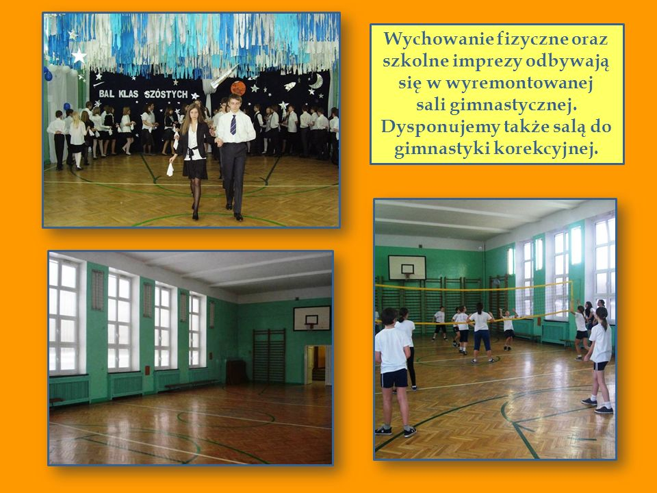 Wychowanie fizyczne oraz szkolne imprezy odbywają się w wyremontowanej sali gimnastycznej. Dysponujemy także salą do gimnastyki korekcyjnej.